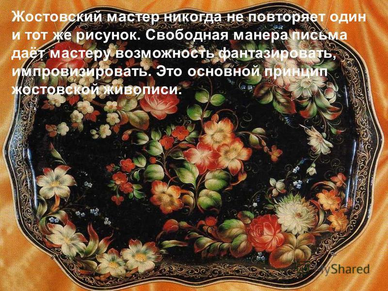 Жостовский мастер никогда не повторяет один и тот же рисунок. Свободная манера письма даёт мастеру возможность фантазировать, импровизировать. Это основной принцип ростовской живописи.