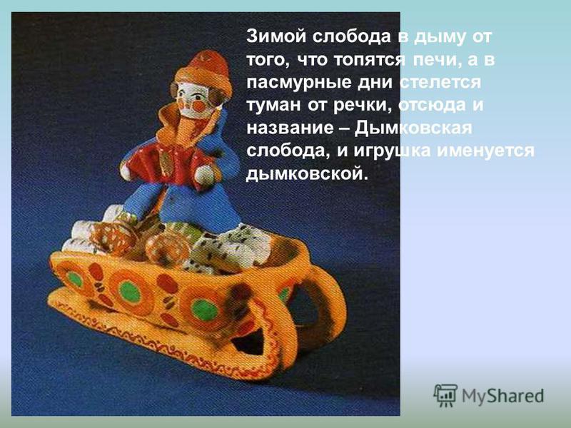 Зимой слобода в дыму от того, что топятся печи, а в пасмурные дни стелется туман от речки, отсюда и название – Дымковская слобода, и игрушка именуется дымковской.