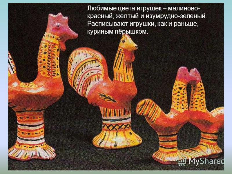Любимые цвета игрушек – малиново- красный, жёлтый и изумрудно-зелёный. Расписывают игрушки, как и раньше, куриным пёрышком.