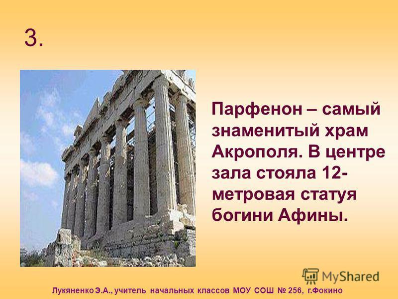 Лукяненко Э.А., учитель начальных классов МОУ СОШ 256, г.Фокино 3. Парфенон – самый знаменитый храм Акрополя. В центре зала стояла 12- метровая статуя богини Афины.