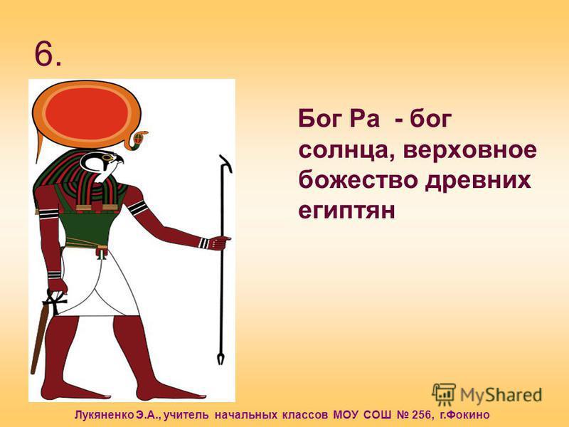 Лукяненко Э.А., учитель начальных классов МОУ СОШ 256, г.Фокино 6. Бог Ра - бог солнца, верховное божество древних египтян