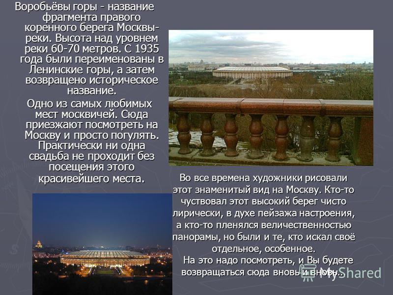 Воробьёвы горы - название фрагмента правого коренного берега Москвы- реки. Высота над уровнем реки 60-70 метров. С 1935 года были переименованы в Ленинские горы, а затем возвращено историческое название. Одно из самых любимых мест москвичей. Сюда при