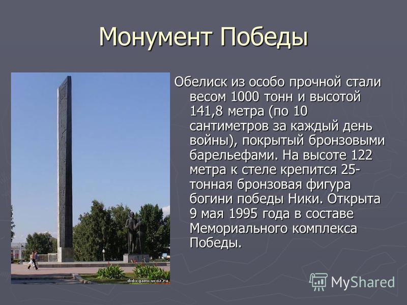 Монумент Победы Обелиск из особо прочной стали весом 1000 тонн и высотой 141,8 метра (по 10 сантиметров за каждый день войны), покрытый бронзовыми барельефами. На высоте 122 метра к стеле крепится 25- тонная бронзовая фигура богини победы Ники. Откры
