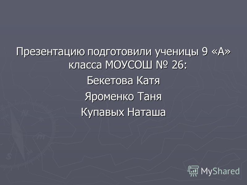 Презентацию подготовили ученицы 9 «А» класса МОУСОШ 26: Бекетова Катя Яроменко Таня Купавых Наташа