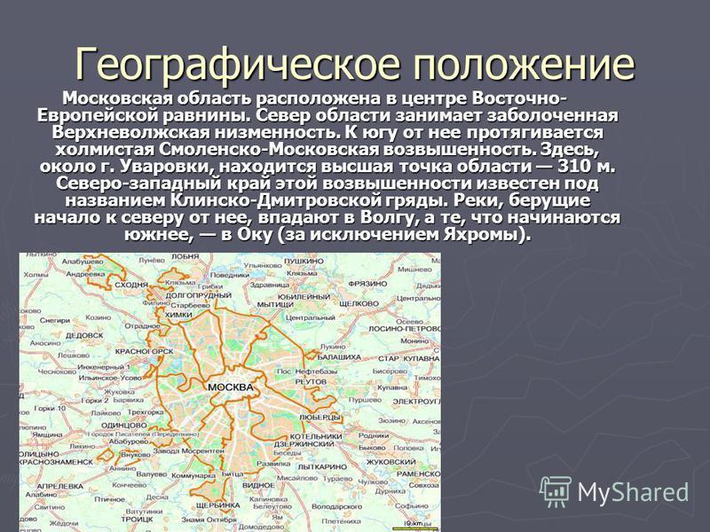 Географическое положение Московская область расположена в центре Восточно- Европейской равнины. Север области занимает заболоченная Верхневолжская низменность. К югу от нее протягивается холмистая Смоленско-Московская возвышенность. Здесь, около г. У