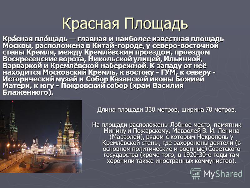 Красная Площадь Длина площади 330 метров, ширина 70 метров. На площади расположены Лобное место, памятник Минину и Пожарскому, Мавзолей В. И. Ленина (Мавзолей), рядом с которым Некрополь у Кремлёвской стены, где захоронены деятели (в основном политич