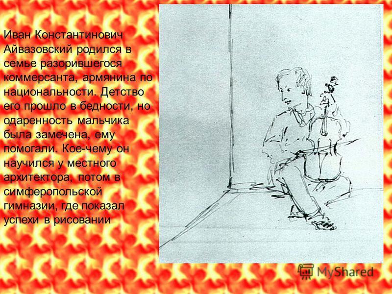 Иван Константинович Айвазовсякий родился в семье разорившегося коммерсанта, армянина по национальности. Детство его прошло в бедности, но одаренность мальчика была замечена, ему помогали. Кое-чему он научился у местного архитектора, потом в симферопо