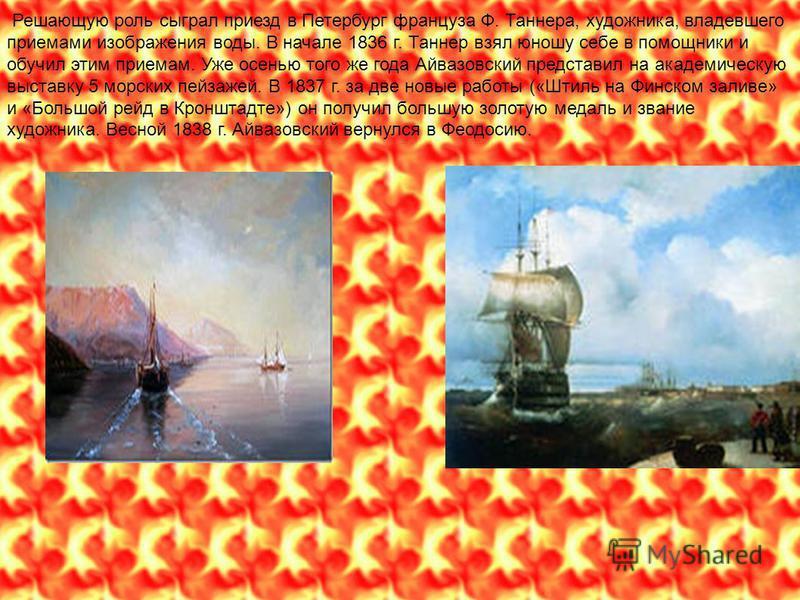 Решающую роль сыграл приезд в Петербург француза Ф. Таннера, художника, владевшего приемами изображения воды. В начале 1836 г. Таннер взял юношу себе в помощники и обучил этим приемам. Уже осенью того же года Айвазовсякий представил на академическую