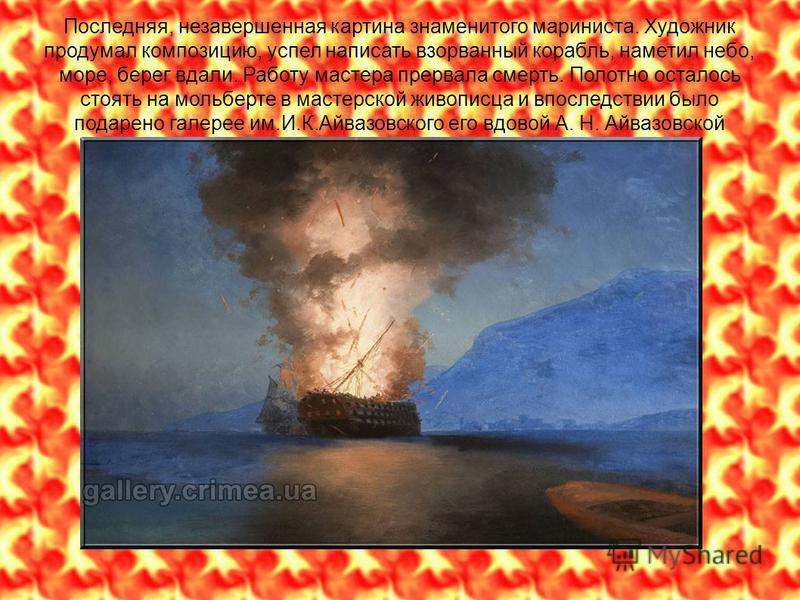Последняя, незавершенная картина знаменитого мариниста. Художник продумал композицию, успел написать взорванный корабль, наметил небо, море, берег вдали. Работу мастера прервала смерть. Полотно осталось стоять на мольберте в мастерской живописца и вп