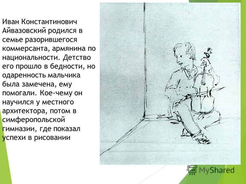 Иван Константинович Айвазовский родился в семье разорившегося коммерсанта, армянина по национальности. Детство его прошло в бедности, но одаренность мальчика была замечена, ему помогали. Кое-чему он научился у местного архитектора, потом в симферопол