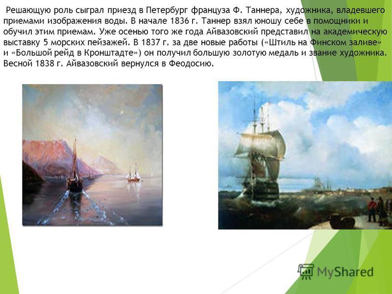 Решающую роль сыграл приезд в Петербург француза Ф. Таннера, художника, владевшего приемами изображения воды. В начале 1836 г. Таннер взял юношу себе в помощники и обучил этим приемам. Уже осенью того же года Айвазовский представил на академическую в
