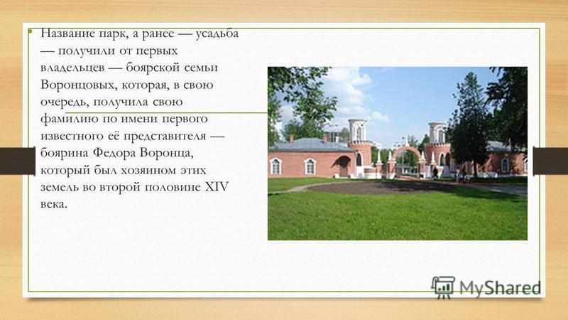 Название парк, а ранее усадьба получили от первых владельцев боярской семьи Воронцовых, которая, в свою очередь, получила свою фамилию по имени первого известного её представителя боярина Федора Воронца, который был хозяином этих земель во второй пол