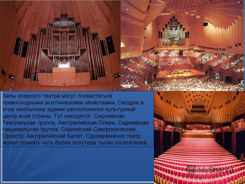 Залы оперного театра могут похвастаться превосходными акустическими свойствами. Сегодня в этом необычном здании расположился культурный центр всей страны. Тут находятся: Сиднейская Театральная труппа, Австралийская Опера, Сиднейская танцевальная труп