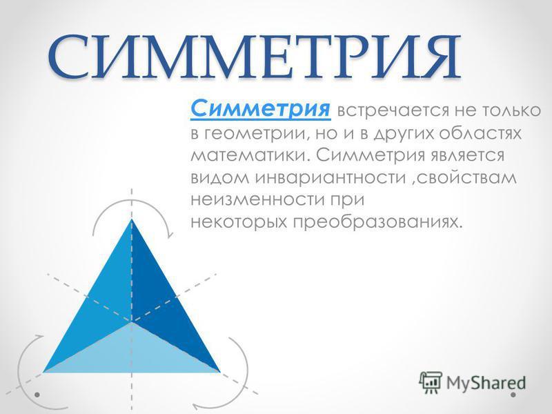 СИММЕТРИЯ Симметрия Симметрия встречается не только в геометрии, но и в других областях математики. Симметрия является видом инвариантности,свойствам неизменности при некоторых преобразованиях.