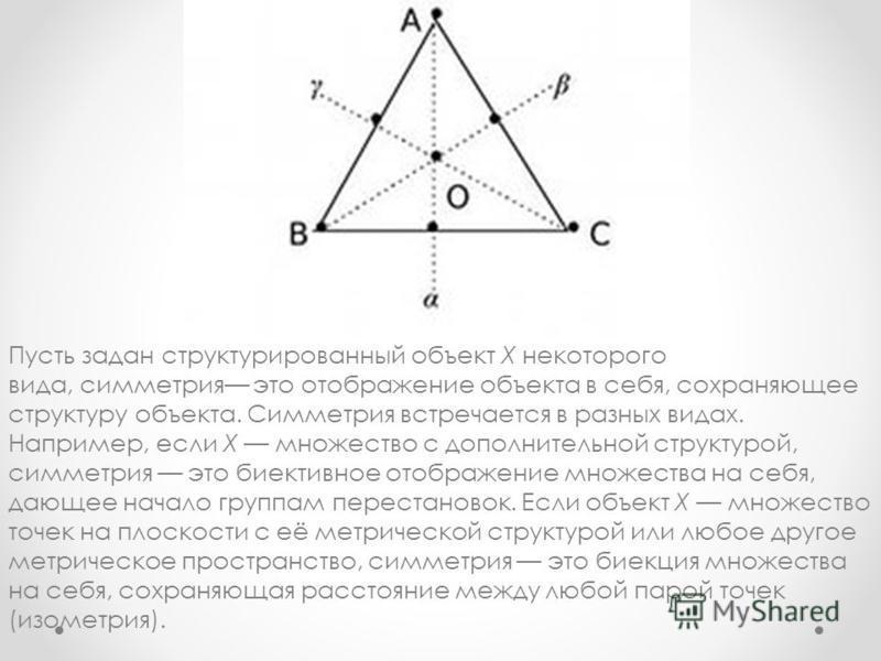 Пусть задан структурированный объект X некоторого вида, симметрия это отображение объекта в себя, сохраняющее структуру объекта. Симметрия встречается в разных видах. Например, если X множество с дополнительной структурой, симметрия это биективное от