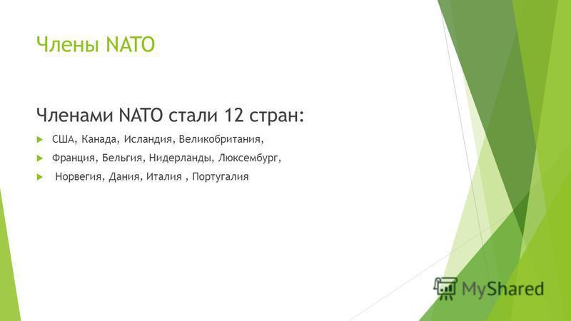 Члены NATO Членами NATO стали 12 стран: США, Канада, Исландия, Великобритания, Франция, Бельгия, Нидерланды, Люксембург, Норвегия, Дания, Италия, Португалия