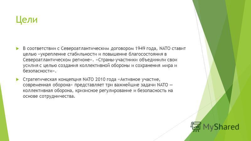 Цели В соответствии с Североатлантическим договором 1949 года, NATO ставит целью «укрепление стабильности и повышение благосостояния в Североатлантическом регионе». «Страны-участники объединили свои усилия с целью создания коллективной обороны и сохр