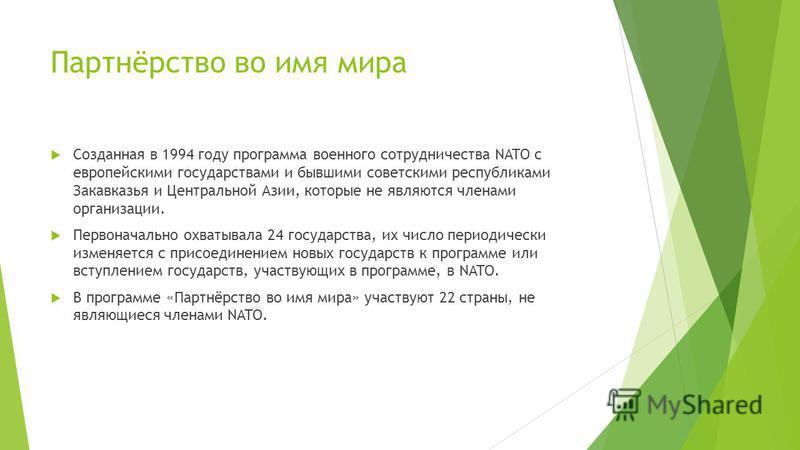 Партнёрство во имя мира Созданная в 1994 году программа военного сотрудничества NATO с европейскими государствами и бывшими советскими республиками Закавказья и Центральной Азии, которые не являются членами организации. Первоначально охватывала 24 го
