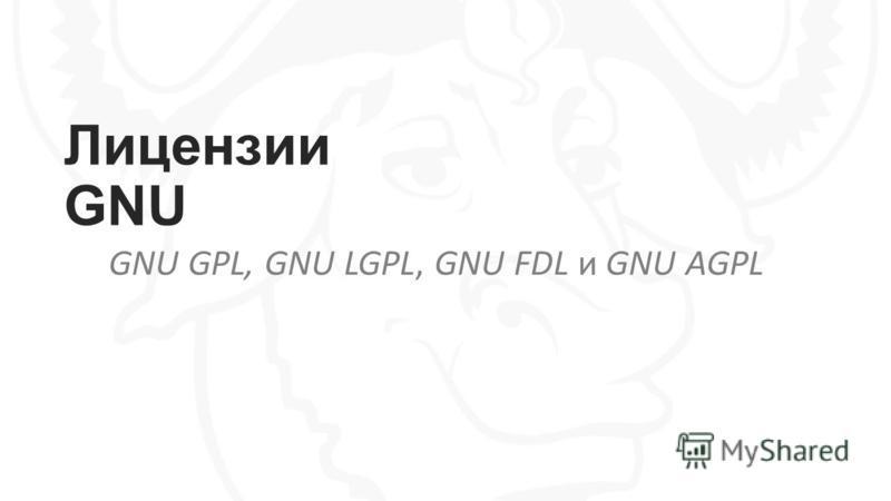Лицензии GNU GNU GPL, GNU LGPL, GNU FDL и GNU AGPL
