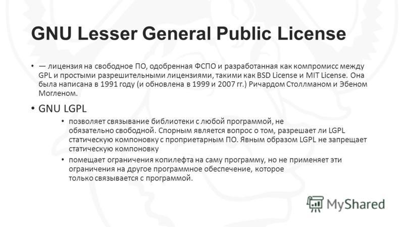 GNU Lesser General Public License лицензия на свободное ПО, одобренная ФСПО и разработанная как компромисс между GPL и простыми разрешительными лицензиями, такими как BSD License и MIT License. Она была написана в 1991 году (и обновлена в 1999 и 2007