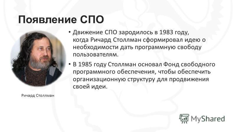Появление СПО Движение СПО зародилось в 1983 году, когда Ричард Столлман сформировал идею о необходимости дать программную свободу пользователям. В 1985 году Столлман основал Фонд свободного программного обеспечения, чтобы обеспечить организационную