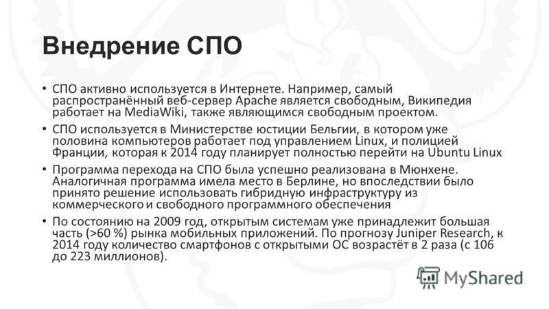 Внедрение СПО СПО активно используется в Интернете. Например, самый распространённый веб-сервер Apache является свободным, Википедия работает на MediaWiki, также являющимся свободным проектом. СПО используется в Министерстве юстиции Бельгии, в которо