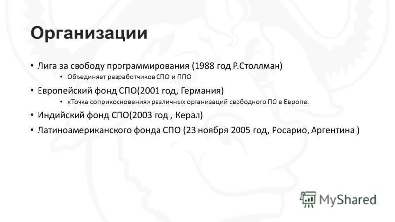 Организации Лига за свободу программирования (1988 год Р.Столлман) Объединяет разработчиков СПО и ППО Европейский фонд СПО(2001 год, Германия) «Точка соприкосновения» различных организаций свободного ПО в Европе. Индийский фонд СПО(2003 год, Керал) Л