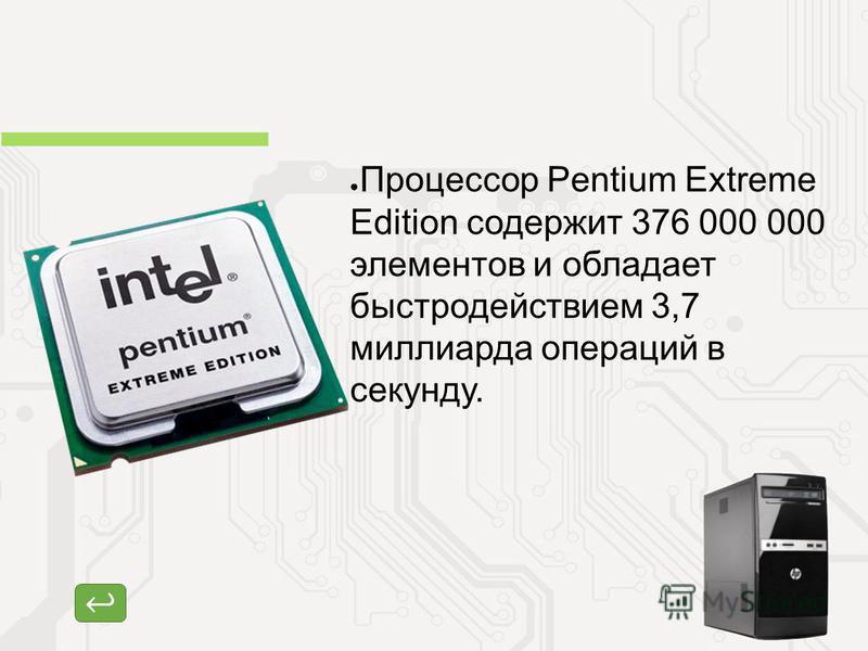 Процессор Процессор Pentium Extreme Edition содержит 376 000 000 элементов и обладает быстродействием 3,7 миллиарда операций в секунду.