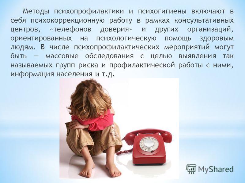 Методы психопрофилактики и психогигиены включают в себя психокоррекционную работу в рамках консультативных центров, «телефонов доверия» и других организаций, ориентированных на психологическую помощь здоровым людям. В числе психопрофилактических меро