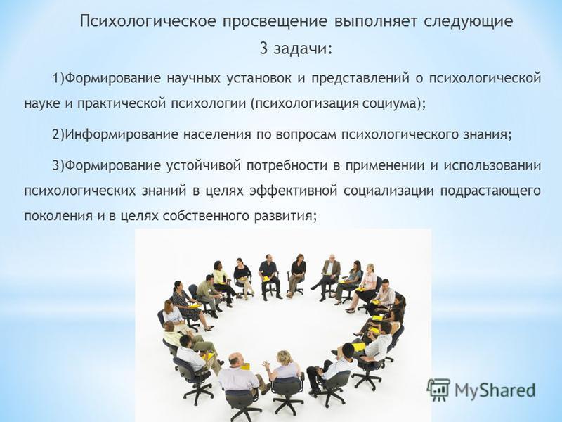 Психологическое просвещение выполняет следующие 3 задачи: 1)Формирование научных установок и представлений о психологической науке и практической психологии (психологизация социума); 2)Информирование населения по вопросам психологического знания; 3)Ф