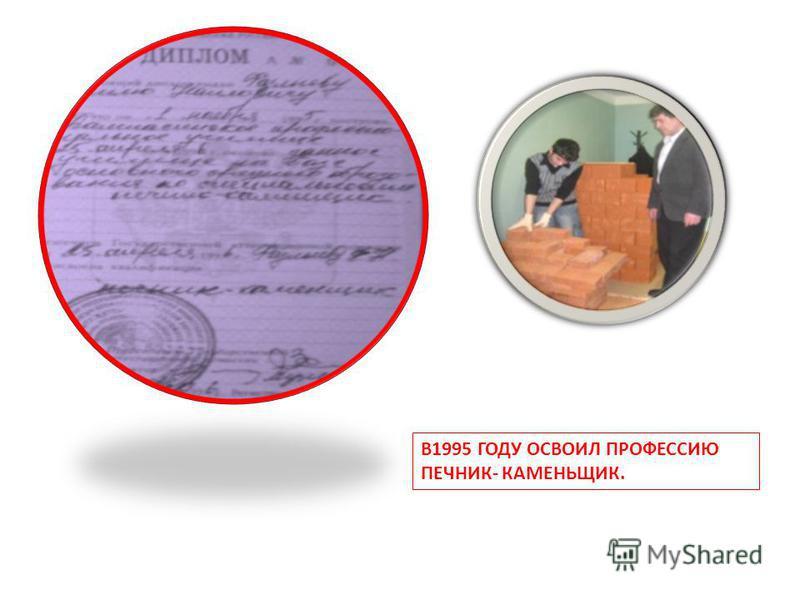 В1995 ГОДУ ОСВОИЛ ПРОФЕССИЮ ПЕЧНИК- КАМЕНЬЩИК.