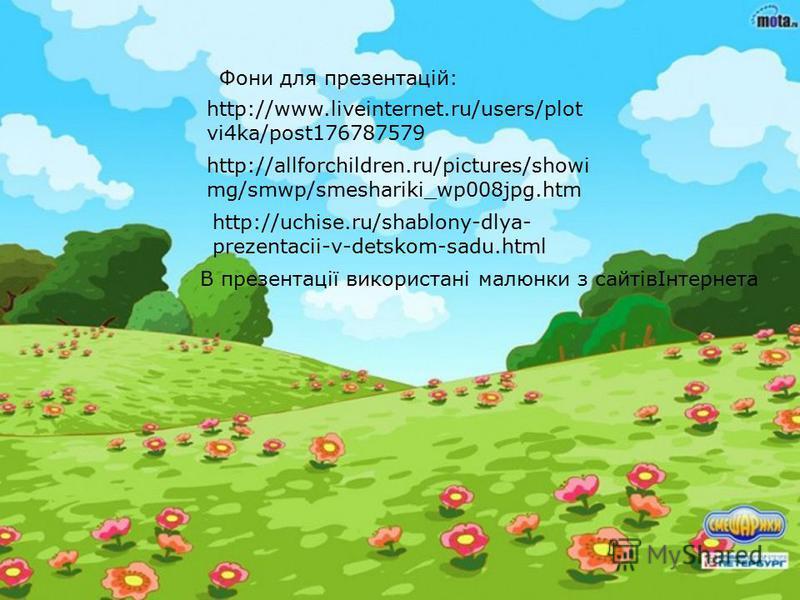 http://www.liveinternet.ru/users/plot vi4ka/post176787579 http://allforchildren.ru/pictures/showi mg/smwp/smeshariki_wp008jpg.htm http://uchise.ru/shablony-dlya- prezentacii-v-detskom-sadu.html Фони для презентацій: В презентації використані малюнки