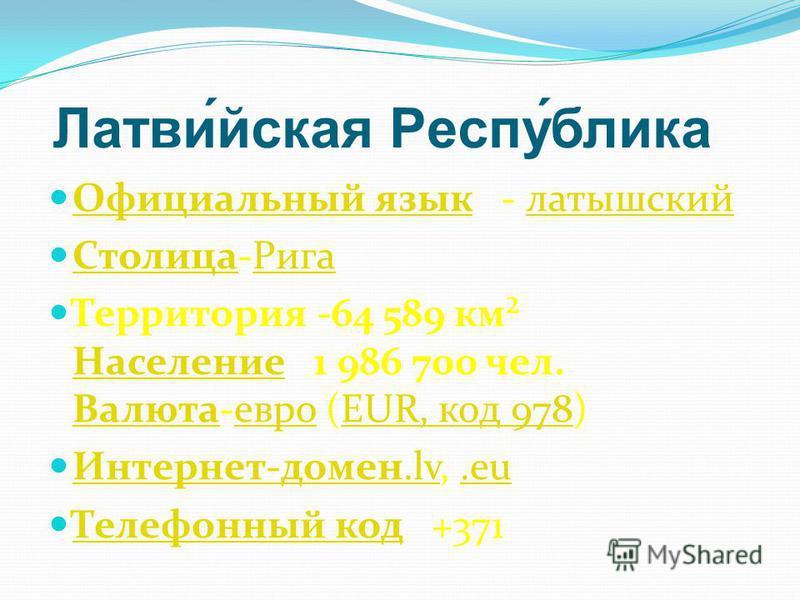 Латви́йская Респу́блика Официальный язык - латышский Официальный язык латышский Столица-Рига Столица Рига Территория -64 589 км² Население 1 986 700 чел. Валюта-евро (EUR, код 978) Население ВалютаевроEUR, код 978 Интернет-домен.lv,.eu Интернет-домен