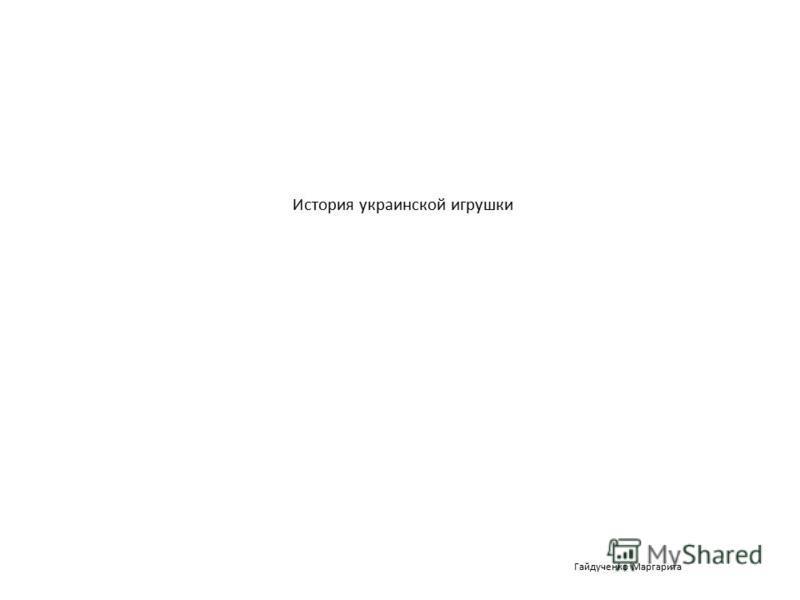 История украинской игрушки Гайдученко Маргарита
