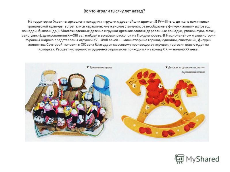 Во что играли тысячу лет назад? На территории Украины археологи находили игрушки с древнейших времен. В IVIII тыс. до н.э. в памятниках трипольской культуры встречались керамические женские статуэтки, разнообразные фигурки животных (овец, лошадей, бы