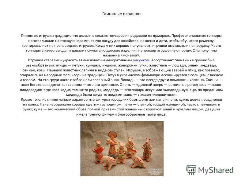 Глиняные игрушки Глиняные игрушки традиционно делали в семьях гончаров и продавали на ярмарках. Профессиональные гончары изготавливали настоящую керамическую посуду для хозяйства, их жены и дети, чтобы обучиться ремеслу, тренировались на производстве