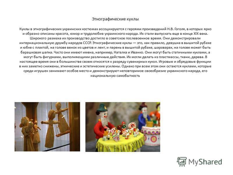 Этнографические куклы Куклы в этнографических украинских костюмах ассоциируются с героями произведений Н.В. Гоголя, в которых ярко и образно описаны красота, юмор и трудолюбие украинского народа. Их стали выпускать еще в конце XIX века. Широкого разм