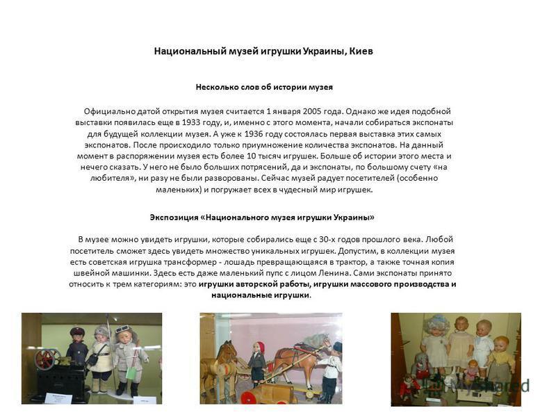 Национальный музей игрушки Украины, Киев Несколько слов об истории музея Официально датой открытия музея считается 1 января 2005 года. Однако же идея подобной выставки появилась еще в 1933 году, и, именно с этого момента, начали собираться экспонаты