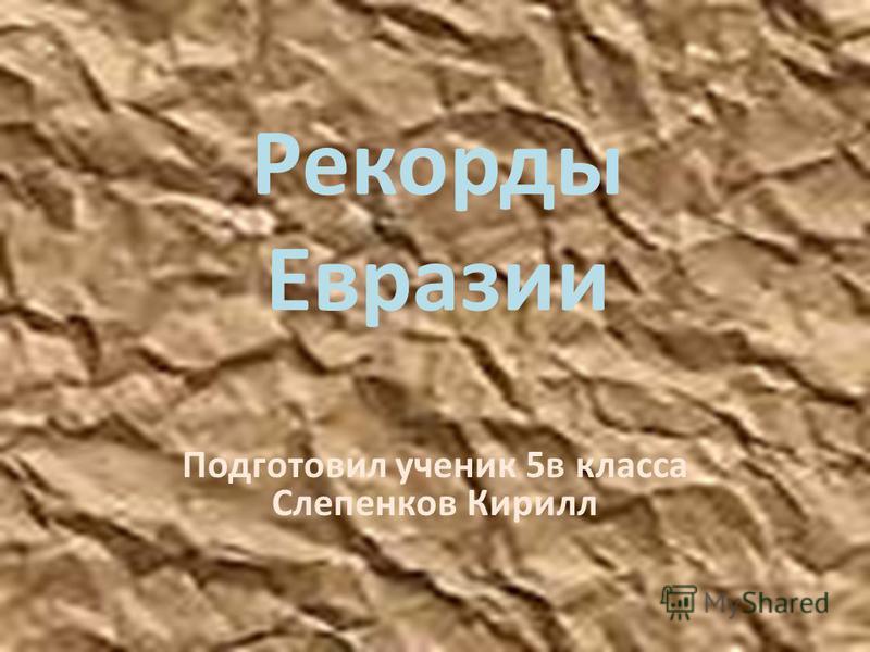 Рекорды Евразии Подготовил ученик 5 в класса Слепенков Кирилл