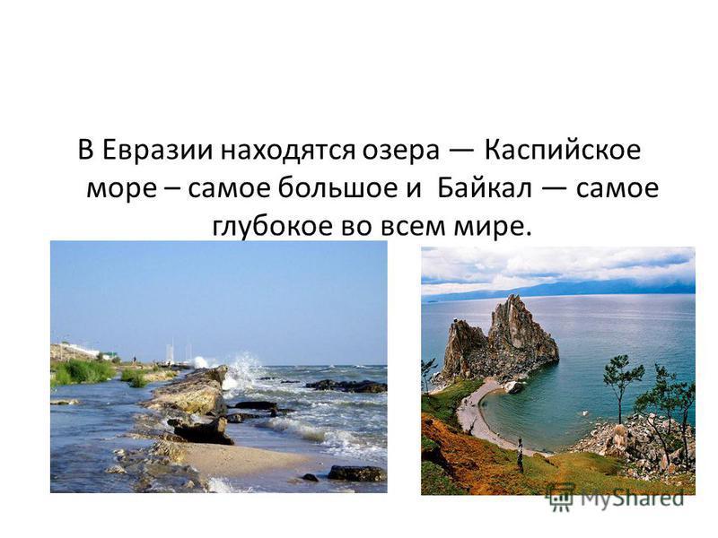 В Евразии находятся озера Каспийское море – самое большое и Байкал самое глубокое во всем мире.
