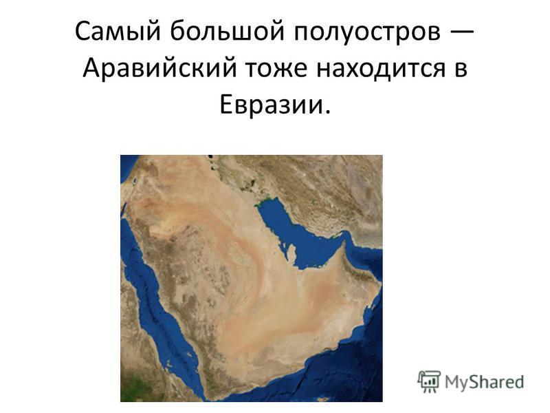 Самый большой полуостров Аравийский тоже находится в Евразии.