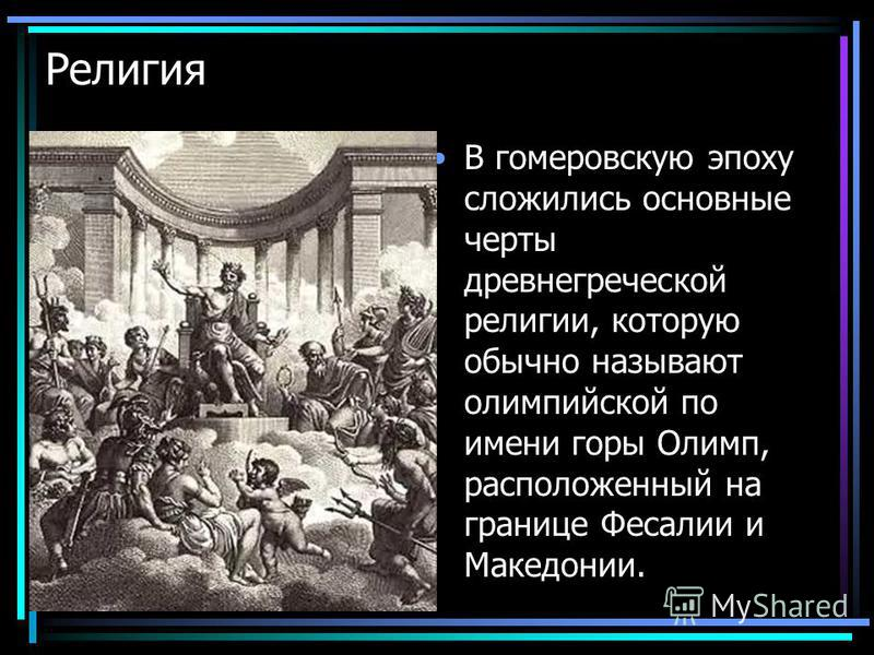 Религия В гомеровскую эпоху сложились основные черты древнегреческой религии, которую обычно называют олимпийской по имени горы Олимп, расположенный на границе Фесалии и Македонии.