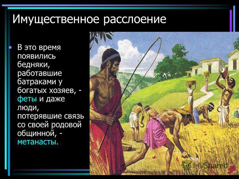 Имущественное расслоение В это время появились бедняки, работавшие батраками у богатых хозяев, - феты и даже люди, потерявшие связь со своей родовой общинной, - метанасты.