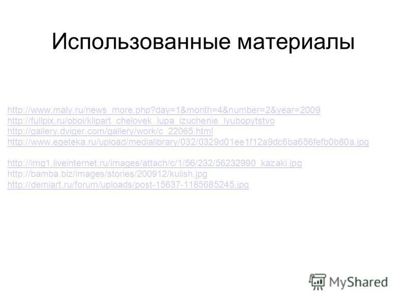 Использованные материалы http://www.maly.ru/news_more.php?day=1&month=4&number=2&year=2009 http://fullpix.ru/oboi/klipart_chelovek_lupa_izuchenie_lyubopytstvo http://gallery.dviger.com/gallery/work/c_22065. html http://www.egeteka.ru/upload/medialibr