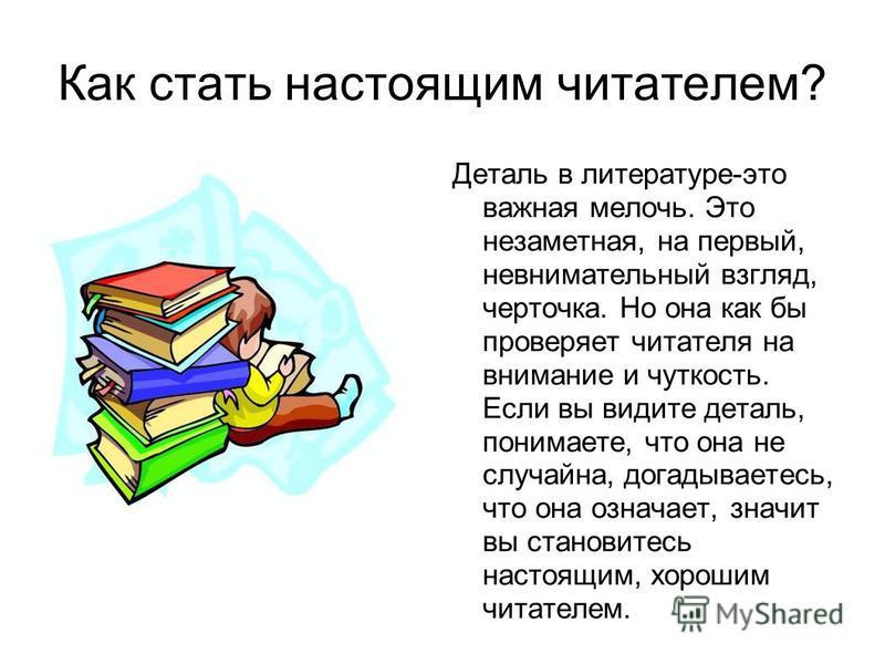 Как стать настоящим читателем? Деталь в литературе-это важная мелочь. Это незаметная, на первый, невнимательный взгляд, черточка. Но она как бы проверяет читателя на внимание и чуткость. Если вы видите деталь, понимаете, что она не случайна, догадыва
