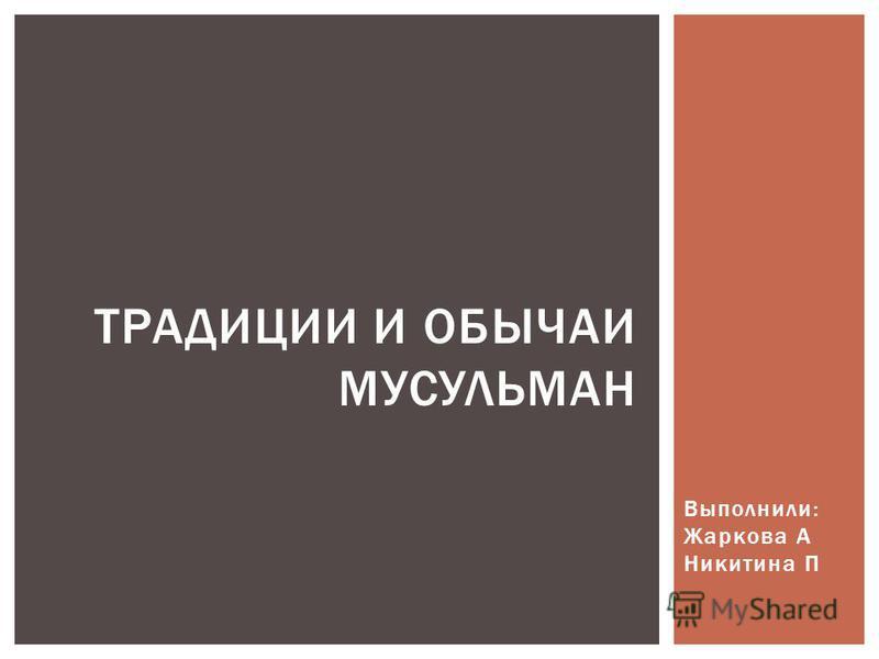 Выполнили: Жаркова А Никитина П ТРАДИЦИИ И ОБЫЧАИ МУСУЛЬМАН