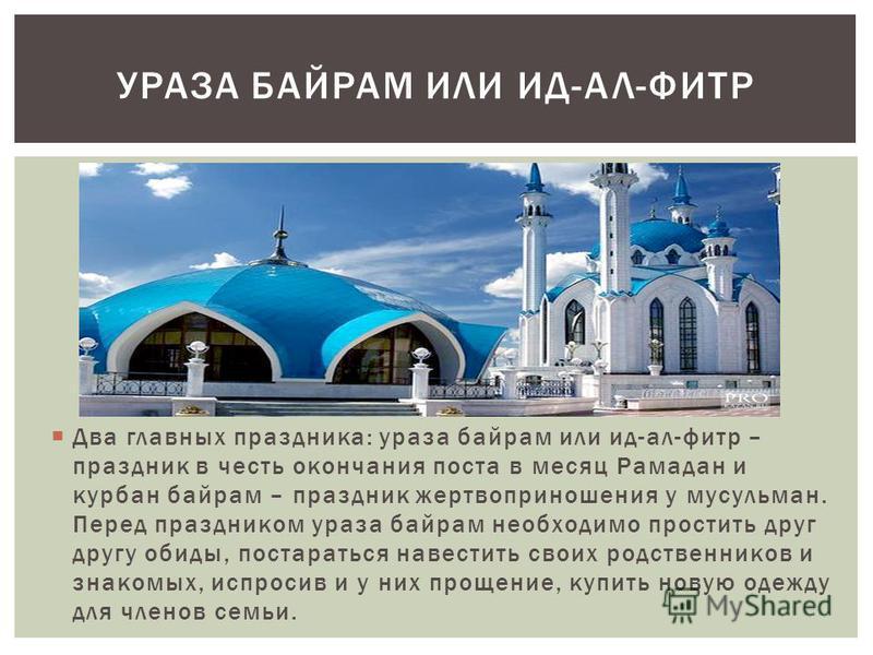 Два главных праздника: ураза байрам или ид-ал-фильтр – праздник в честь окончания поста в месяц Рамадан и курбан байрам – праздник жертвоприношения у мусульман. Перед праздником ураза байрам необходимо простить друг другу обиды, постараться навестить