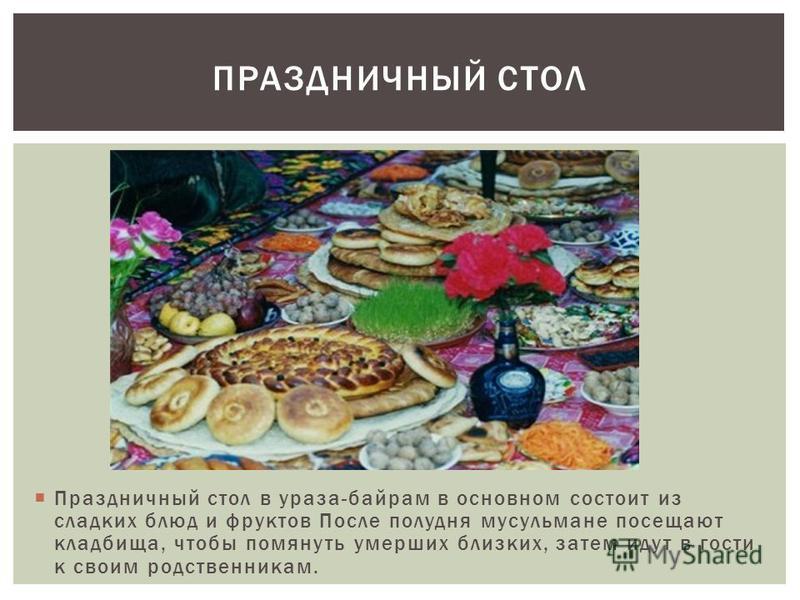 Праздничный стол в ураза-байрам в основном состоит из сладких блюд и фруктов После полудня мусульмане посещают кладбища, чтобы помянуть умерших близких, затем идут в гости к своим родственникам. ПРАЗДНИЧНЫЙ СТОЛ