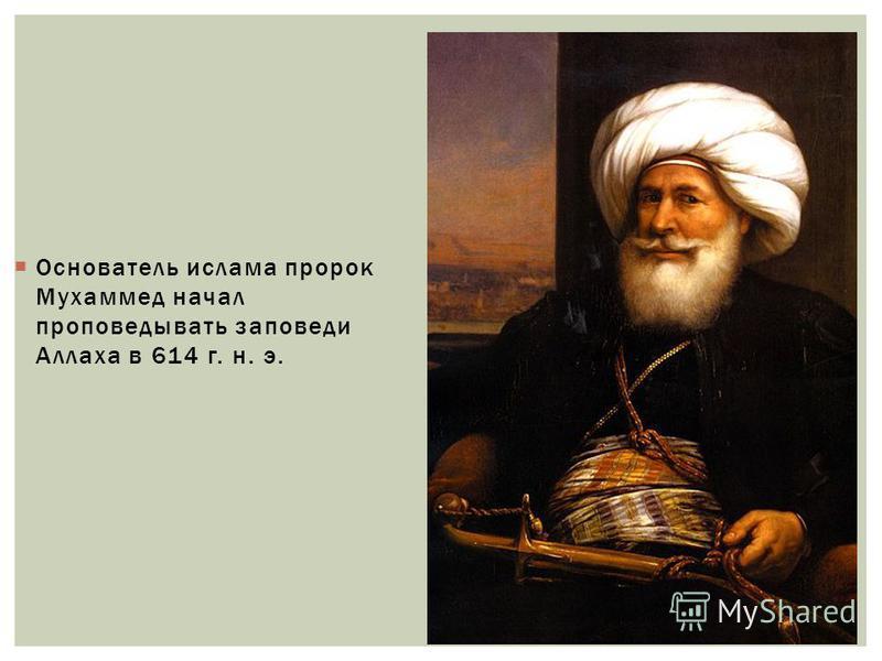 Основатель ислама пророк Мухаммед начал проповедовать заповеди Аллаха в 614 г. н. э.
