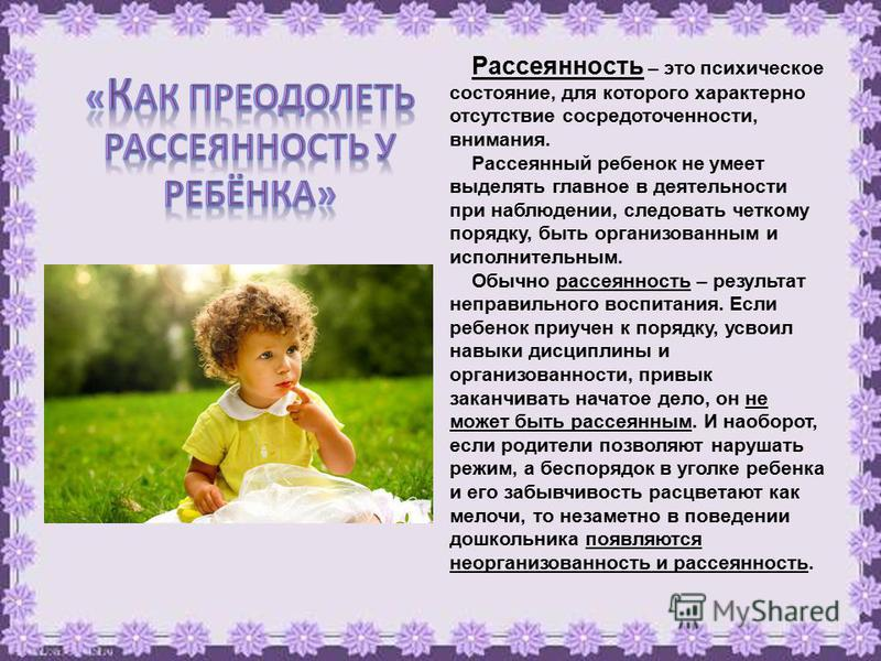 Рассеянность – это психическое состояние, для которого характерно отсутствие сосредоточенности, внимания. Рассеянный ребенок не умеет выделять главное в деятельности при наблюдении, следовать четкому порядку, быть организованным и исполнительным. Обы